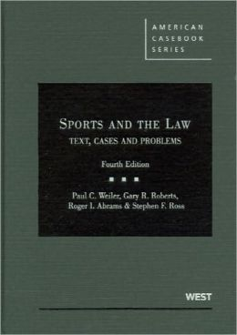 Weiler, Roberts, Abrams and Ross' Sports and the Law: Text, Cases and Problems, 4th