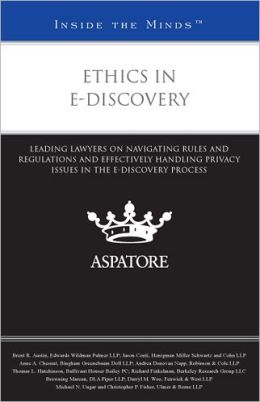 Ethics in E-Discovery: Leading Lawyers on Navigating Rules and Regulations and Effectively Handling Privacy Issues in the e-Discovery Process (Inside the Minds)