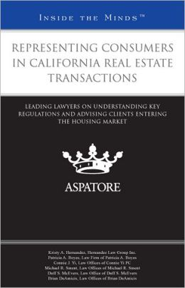 Representing Consumers in California Real Estate Transactions: Leading Lawyers on Understanding Key Regulations and Advising Clients Entering the Housing Markets (Inside the Minds)