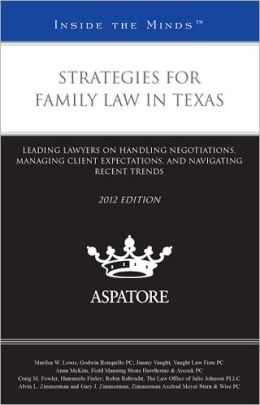 Strategies for Family Law in Texas, 2012 Ed: Leading Lawyers on Handling Negotiations, Managing Client Expectations, and Navigating Recent Trends (Inside the Minds)