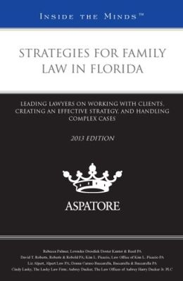 Strategies for Family Law in Florida, 2013 ed.: Leading Lawyers on Working with Clients, Creating an Effective Strategy, and Handling Complex Cases (Inside the Minds)