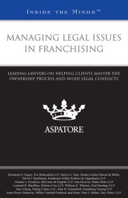 Managing Legal Issues in Franchising: Leading Lawyers on Helping Clients Master the Ownership Process and Avoid Legal Conflicts (Inside the Minds)