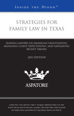 Strategies for Family Law in Texas, 2013 ed.: Leading Lawyers on Handling Negotiations, Managing Client Expectations, and Navigating Recent Trends (Inside the Minds)