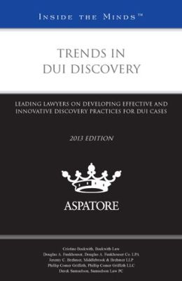 Trends in DUI Discovery, 2013 ed.: Leading Lawyers on Developing Effective and Innovative Discovery Practices for DUI Cases (Inside the Minds)