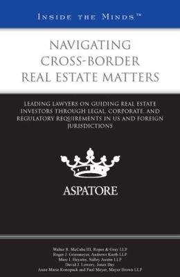 Navigating Cross-Border Real Estate Matters: Leading Lawyers on Guiding Real Estate Investors Through Legal, Corporate, and Regulatory Requirements in US and Foreign Jurisdictions (Inside the Minds)