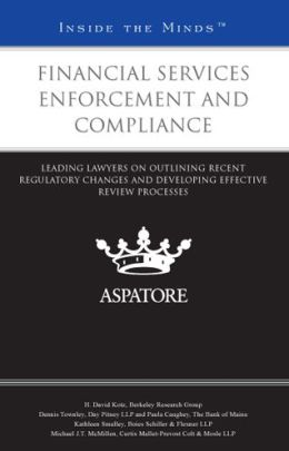 Financial Services Enforcement and Compliance: Leading Lawyers on Outlining Recent Regulatory Changes and Developing Effective Review Processes (Inside the Minds)