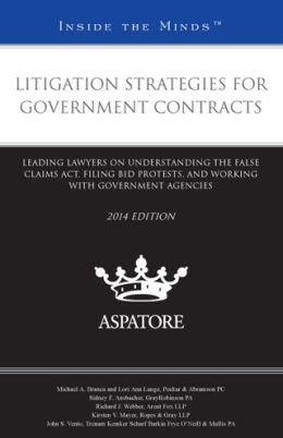 Litigation Strategies for Government Contracts, 2014 ed.: Leading Lawyers on Understanding the False Claims Act, Filing Bid Protests, and Working with Government Agencies (Inside the Minds)