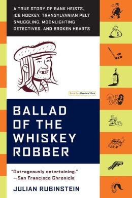 Ballad of the Whiskey Robber: A True Story of Bank Heists, Ice Hockey, Transylvanian Pelt Smuggling, Moonlighting Detectives, and Broken Hearts