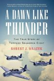 Book Cover Image. Title: A Dawn Like Thunder:  The True Story of Torpedo Squadron Eight, Author: Robert J. Mrazek