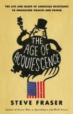 Book Cover Image. Title: The Age of Acquiescence:  The Life and Death of American Resistance to Organized Wealth and Power, Author: Steve Fraser