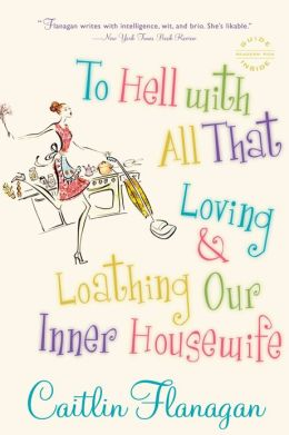 To Hell with All That: Loving and Loathing Our Inner Housewife
