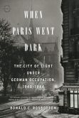 Book Cover Image. Title: When Paris Went Dark:  The City of Light Under German Occupation, 1940-1944, Author: Ronald C. Rosbottom