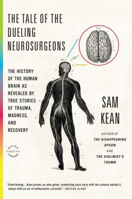 The Tale of the Dueling Neurosurgeons: The History of the Human Brain as Revealed by True Stories of Trauma, Madness, and Recovery
