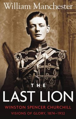 The Last Lion: Winston Spencer Churchill, Volume 1: Visions of Glory, 1874-1932