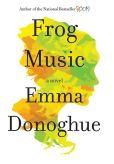 Book Cover Image. Title: Frog Music, Author: Emma Donoghue