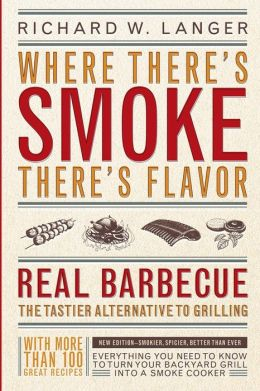 Where There's Smoke There's Flavor: Real Barbecue - The Tastier Alternative to Grilling