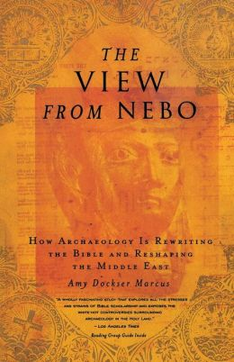 The View from Nebo: How Archaeology Is Rewriting the Bible and Reshaping the Middle East