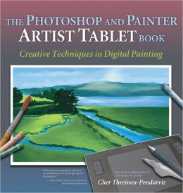 Photoshop and Painter Artist Tablet Book, The: Creative Techniques in Digital Painting