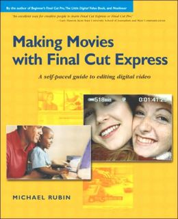 Making Movies with Final Cut Express: A Self-Paced Guide to Editing Digital Video