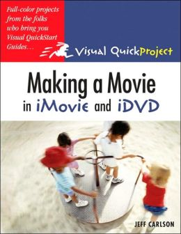 Making a Movie in iMovie and iDVD: Visual QuickProject Guide (Visual Quickproject Guide Series)