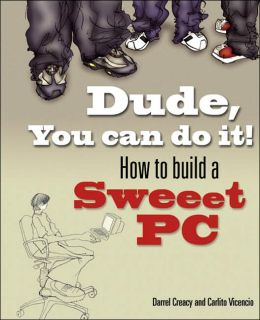 Dude, You Can Do It!: How to Build a Sweet PC