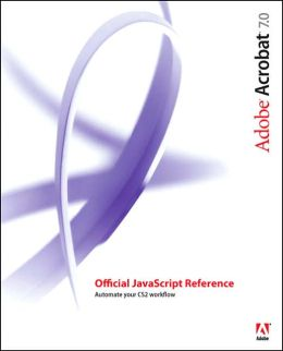 Adobe Acrobat 7.0: Official Javascript Reference: Automate Your Acrobat Workflow