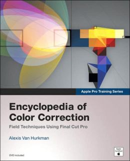 Encyclopedia of Color Correction: Field Techniques Using Final Cut Pro (Apple Pro Training Series)