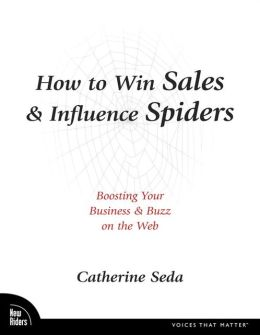 How to Win Sales and Influence Spiders: Boosting Your Business and Buzz on the Web (Voices that Matter Series)