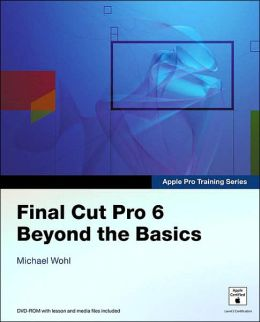 Final Cut Pro 6: Beyond the Basics (Apple Pro Training Series)