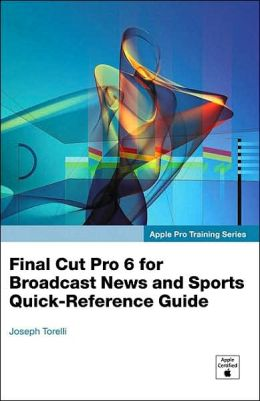 Final Cut Pro 6 for News and Sports Quick-Reference Guide