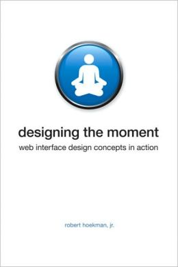 Designing the Moment: Web Interface Design Concepts in Action (Voices that Matter Series)
