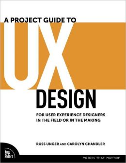 A Project Guide to UX Design: For User Experience Designers in the Field or in the Making (Voices That Matter Series)