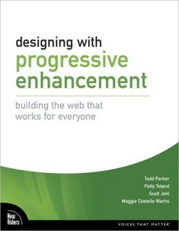 Designing with Progressive Enhancement: Building the Web that Works for Everyone (Voices That Matter Series)