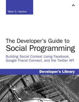 Developer's Guide to Social Programming: The Building Social Context Using Facebook, Google Friend Connect, and the Twitter API