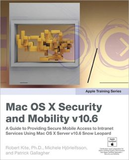 Apple Training Series: Mac OS X Security and Mobility v10.6: A Guide to Providing Secure Mobile Access to Intranet Services Using Mac OS X Server v10.6 Snow Leopard