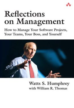 Reflections on Management: How to Manage Your Software Projects, Your Teams, Your Boss, and Yourself (SEI Series in Software Engineering)