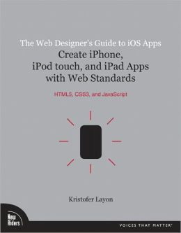 The Web Designer's Guide to iOS Apps: Create iPhone, iPod touch, and iPad apps with Web Standards (HTML5, CSS3, and JavaScript)