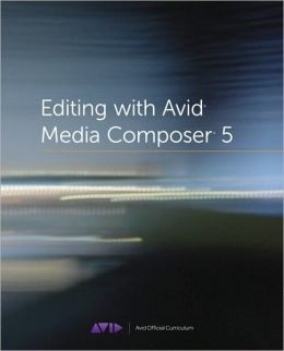 Editing with Avid Media Composer 5: The Official Avid Guide