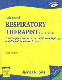 Advanced Respiratory Therapist Exam Guide: The Complete Resource for the Written Registry and Clinical Simulation Exams