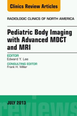 Pediatric Body Imaging with Advanced MDCT and MRI, An Issue of Radiologic Clinics of North America,