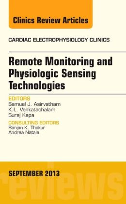 Remote Monitoring and Physiologic Sensing Technologies and Applications, An Issue of Cardiac Electrophysiology Clinics
