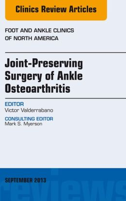 Joint Preserving Surgery of Ankle Osteoarthritis, an Issue of Foot and Ankle Clinics,