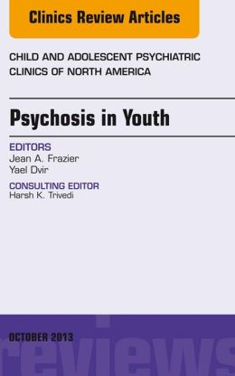 Psychosis in Youth, An Issue of Child and Adolescent Psychiatric Clinics of North America,