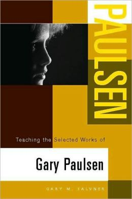 Teaching the Selected Works of Gary Paulsen (Young Adult Novels in the Classroom Series)