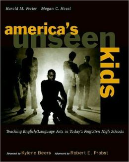 Americas Unseen Kids: Teaching English/Language Arts in Today's Forgotten High Schools