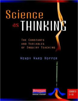 Science as Thinking: The Constants and Variables of Inquiry Teaching, Grades 5-10