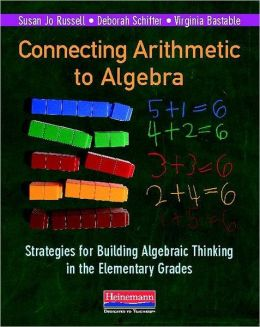 Connecting Arithmetic to Algebra: Strategies for Building Algebraic Thinking in the Elementary Grades