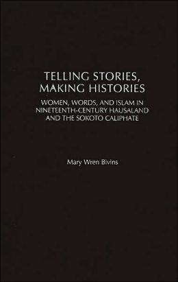 Telling Stories, Making Histories: Women, Words, and Islam in Nineteenth-Century Hausaland and the Sokoto Caliphate