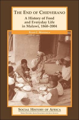 The End of Chidyerano: A History of Food and Everyday Life in Malawi, 1860-2004