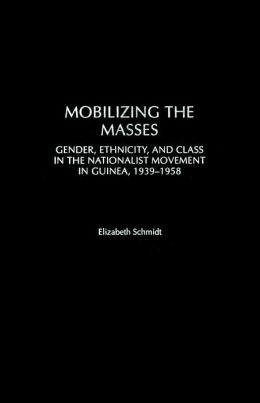 Mobilizing the Masses: Gender, Ethnicity, and Class in the Nationalist Movement in Guinea, 1939-1958 (Social History of Africa Series)